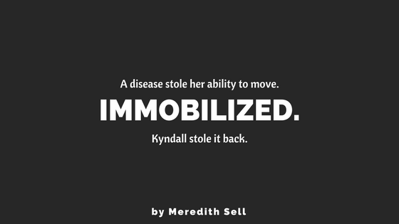 Immobilized. A disease stole her ability to move. Kyndall stole it back.